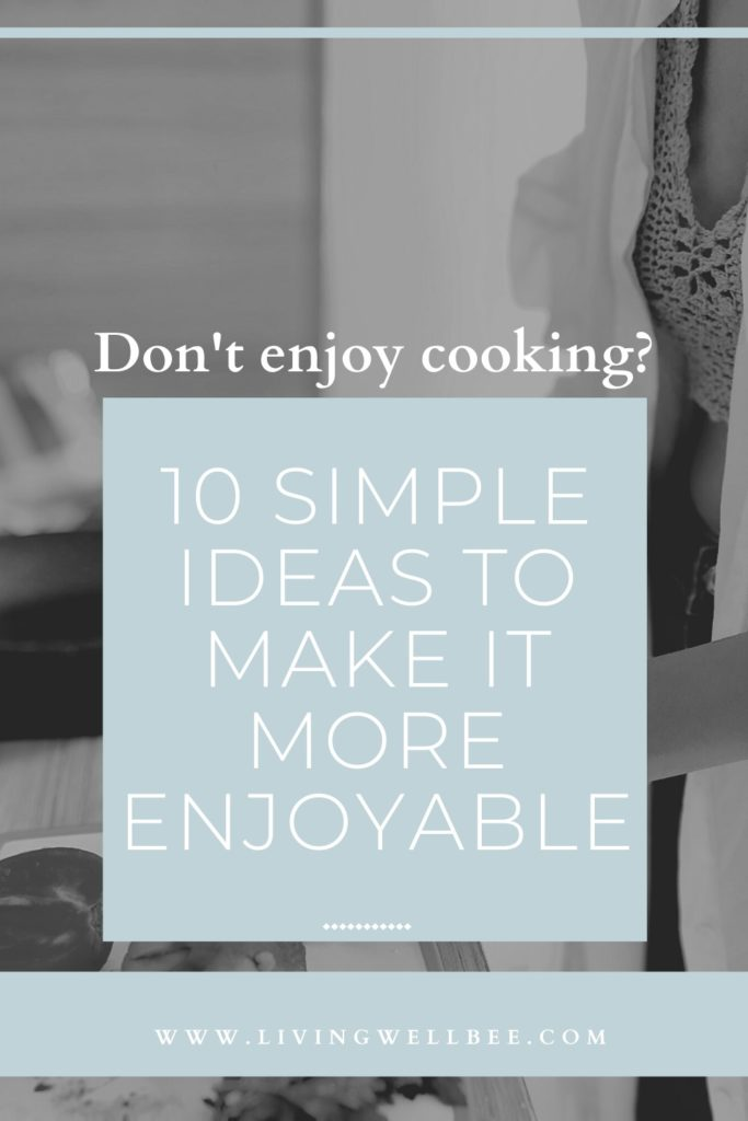 Don't enjoy cooking? 10 simple ideas to make it more enjoyable